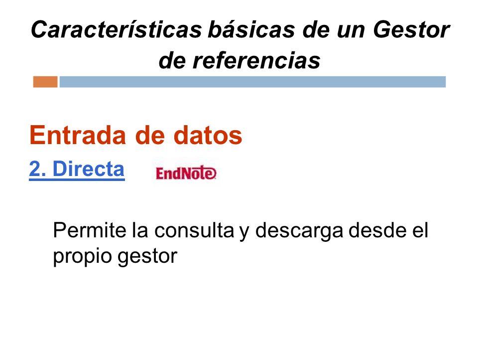 Características básicas de un Gestor de referencias Entrada de datos 2. Directa Permite la consulta y descarga desde el propio gestor