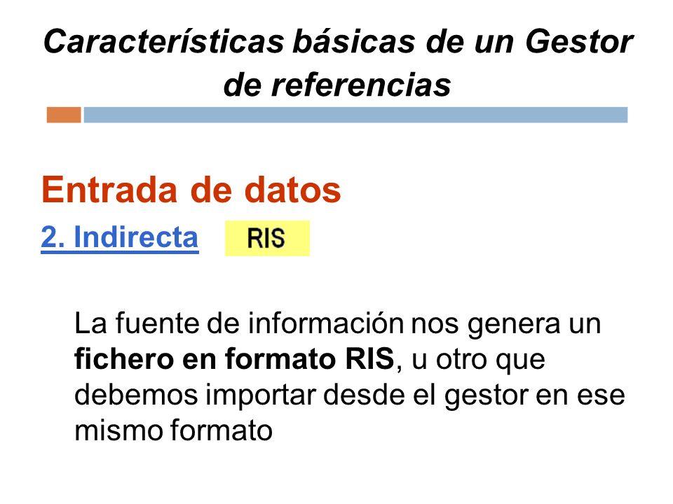 Características básicas de un Gestor de referencias Entrada de datos 2. Indirecta La fuente de información nos genera un fichero en formato RIS, u otr