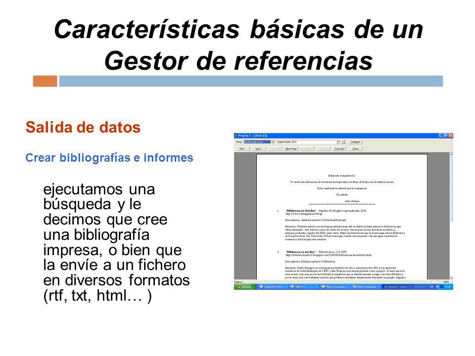 Características básicas de un Gestor de referencias Salida de datos Crear bibliografías e informes ejecutamos una búsqueda y le decimos que cree una bibliografía impresa, o bien que la envíe a un fichero en diversos formatos (rtf, txt, html… )