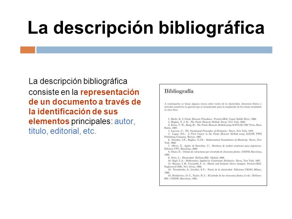 La descripción bibliográfica La descripción bibliográfica consiste en la representación de un documento a través de la identificación de sus elementos principales: autor, titulo, editorial, etc.