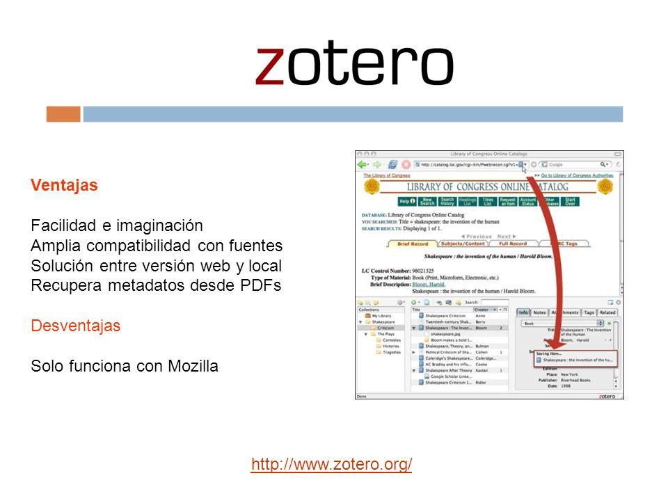 Ventajas Facilidad e imaginación Amplia compatibilidad con fuentes Solución entre versión web y local Recupera metadatos desde PDFs Desventajas Solo funciona con Mozilla http://www.zotero.org/