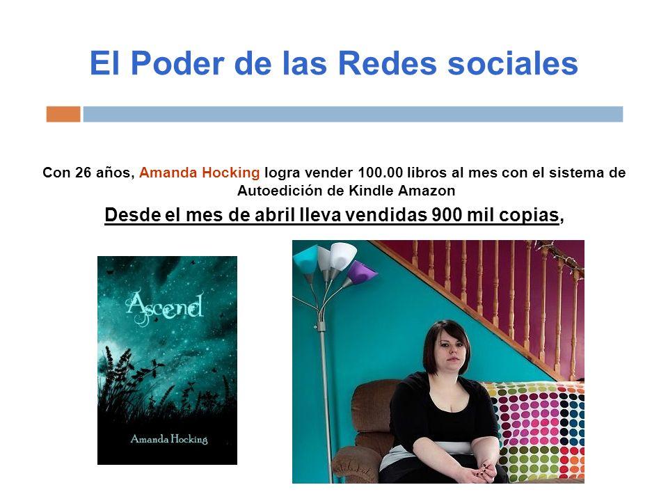 El Poder de las Redes sociales Con 26 años, Amanda Hocking logra vender 100.00 libros al mes con el sistema de Autoedición de Kindle Amazon Desde el mes de abril lleva vendidas 900 mil copias,