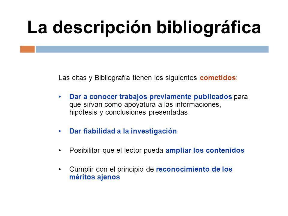 La descripción bibliográfica Las citas y Bibliografía tienen los siguientes cometidos: Dar a conocer trabajos previamente publicados para que sirvan c