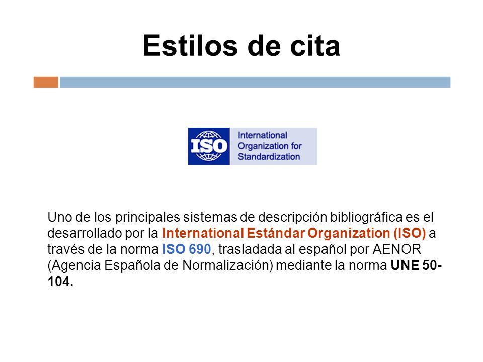 Estilos de cita Uno de los principales sistemas de descripción bibliográfica es el desarrollado por la International Estándar Organization (ISO) a través de la norma ISO 690, trasladada al español por AENOR (Agencia Española de Normalización) mediante la norma UNE 50- 104.