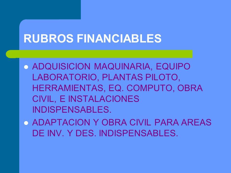 RUBROS FINANCIABLES ADQUISICION MAQUINARIA, EQUIPO LABORATORIO, PLANTAS PILOTO, HERRAMIENTAS, EQ. COMPUTO, OBRA CIVIL, E INSTALACIONES INDISPENSABLES.