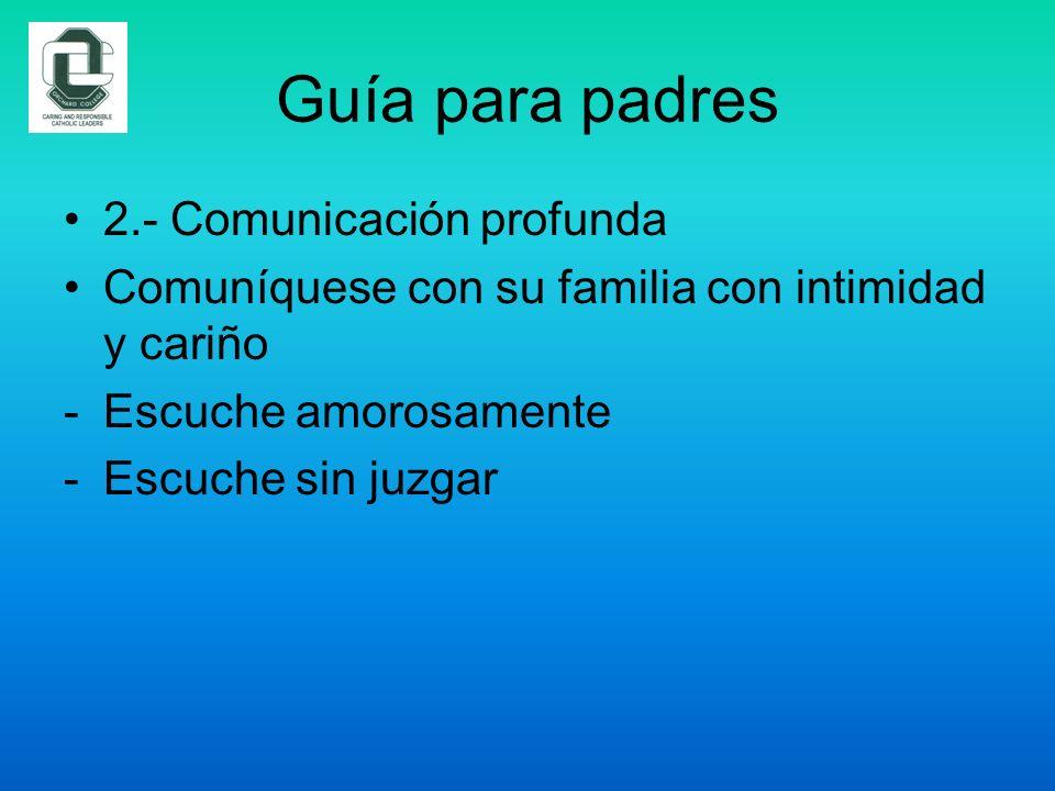 Guía para padres 2.- Comunicación profunda Comuníquese con su familia con intimidad y cariño -Escuche amorosamente -Escuche sin juzgar