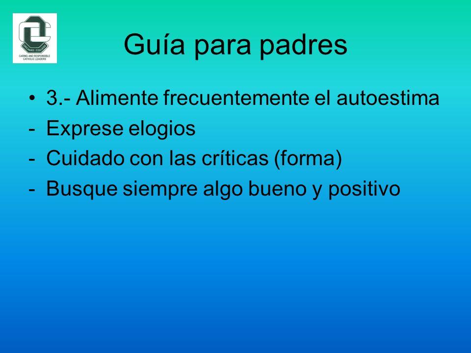 Guía para padres 3.- Alimente frecuentemente el autoestima -Exprese elogios -Cuidado con las críticas (forma) -Busque siempre algo bueno y positivo