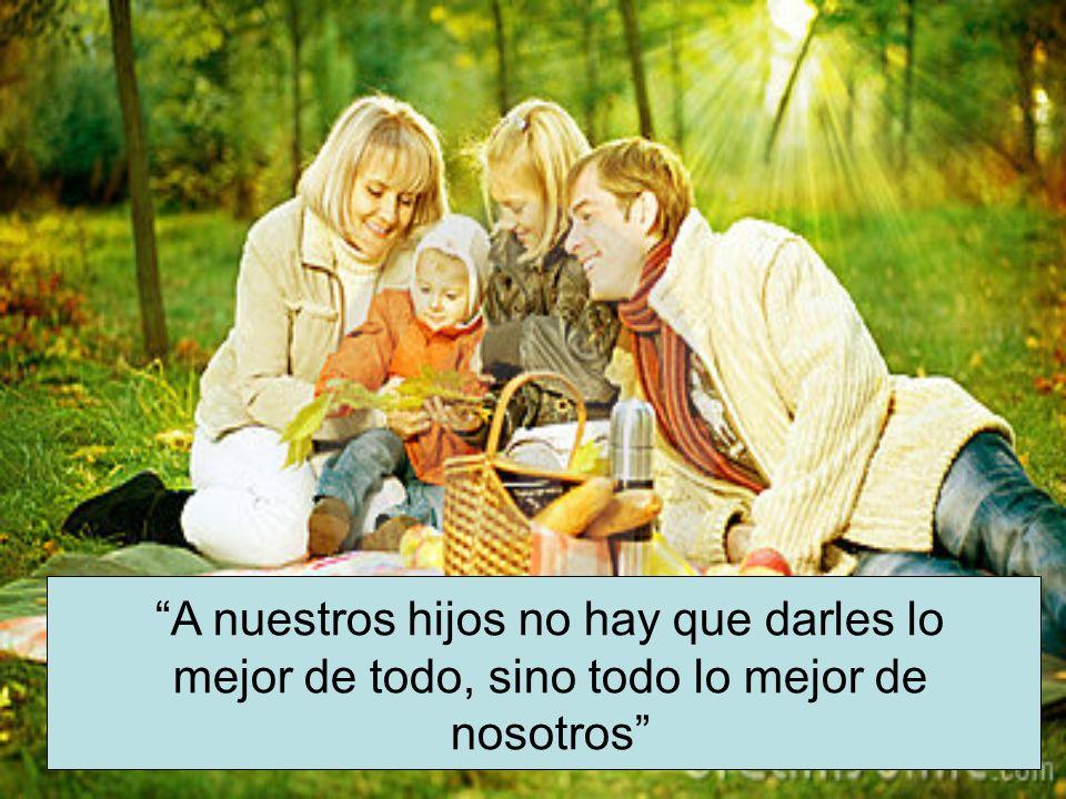 A nuestros hijos no hay que darles lo mejor de todo, sino todo lo mejor de nosotros