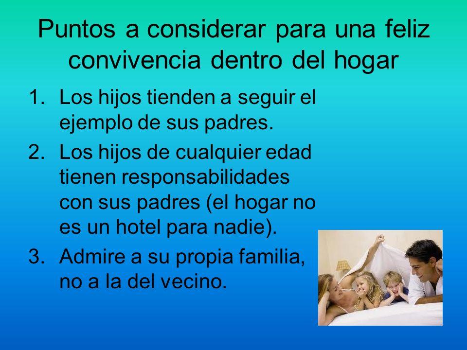 Puntos a considerar para una feliz convivencia dentro del hogar 1.Los hijos tienden a seguir el ejemplo de sus padres. 2.Los hijos de cualquier edad t