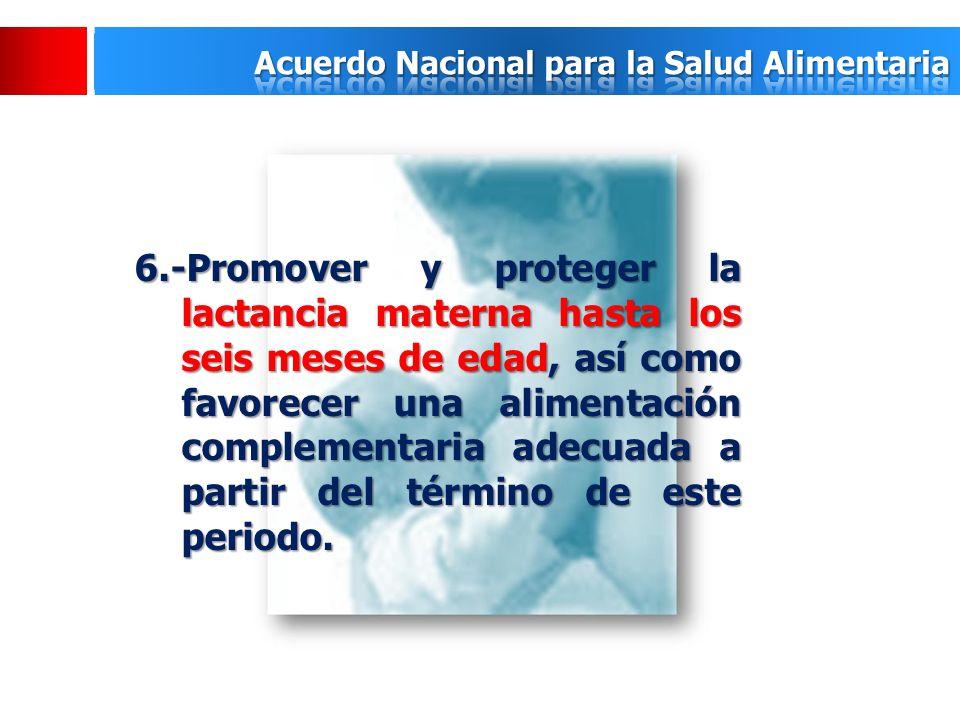 6.-Promover y proteger la lactancia materna hasta los seis meses de edad, así como favorecer una alimentación complementaria adecuada a partir del término de este periodo.