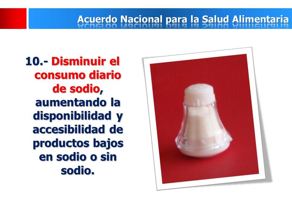 10.- Disminuir el consumo diario de sodio, aumentando la disponibilidad y accesibilidad de productos bajos en sodio o sin sodio.