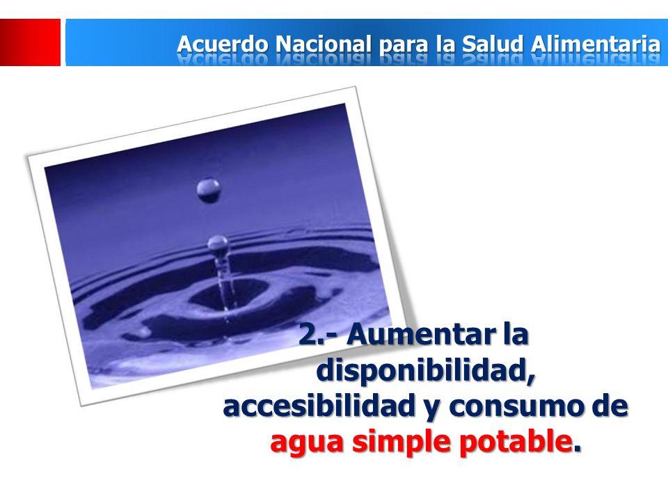 2.- Aumentar la disponibilidad, accesibilidad y consumo de agua simple potable.