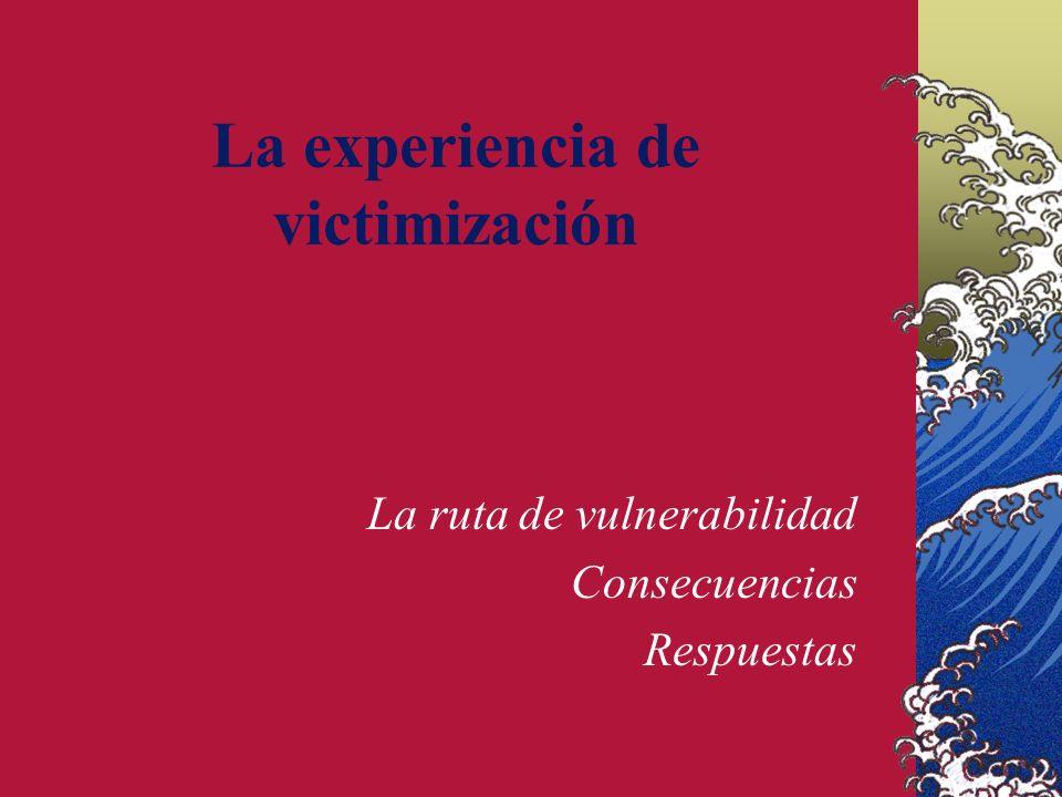 La experiencia de victimización La ruta de vulnerabilidad Consecuencias Respuestas