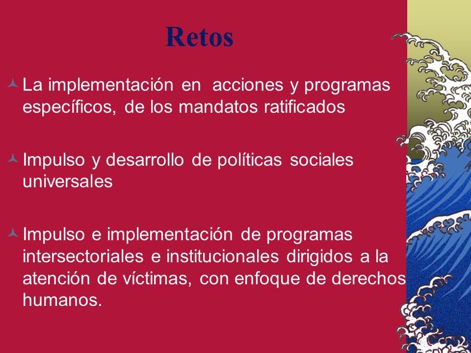 Retos La implementación en acciones y programas específicos, de los mandatos ratificados Impulso y desarrollo de políticas sociales universales Impulso e implementación de programas intersectoriales e institucionales dirigidos a la atención de víctimas, con enfoque de derechos humanos.