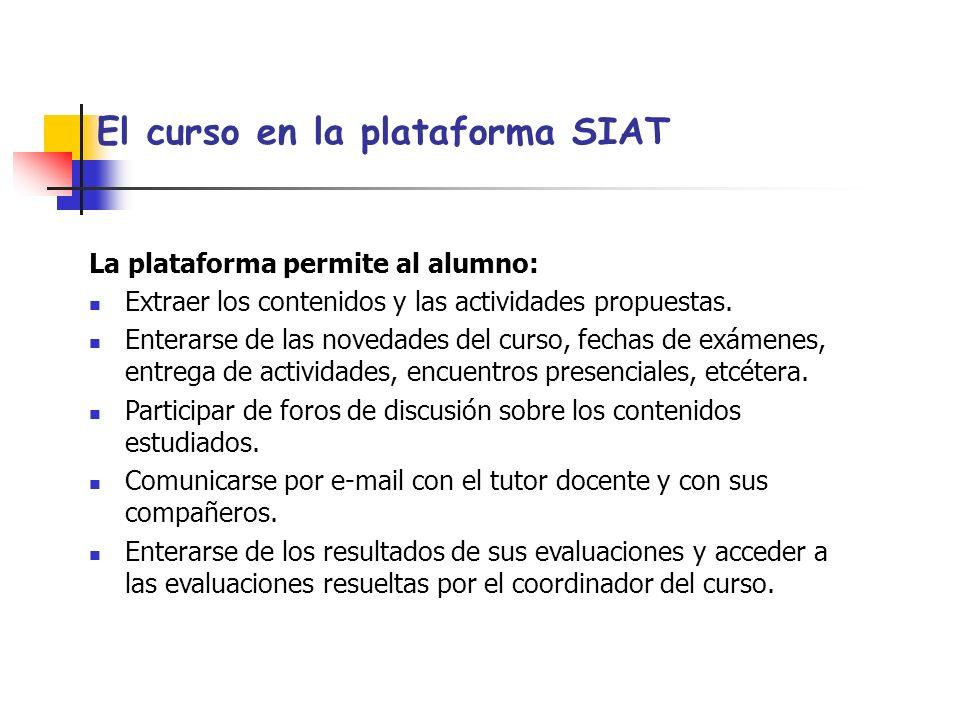 El curso en la plataforma SIAT La plataforma permite al alumno: Extraer los contenidos y las actividades propuestas.