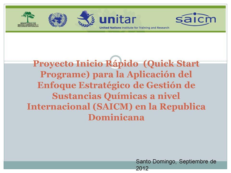 Proyecto Inicio Rápido (Quick Start Programe) para la Aplicación del Enfoque Estratégico de Gestión de Sustancias Químicas a nivel Internacional (SAICM) en la Republica Dominicana Santo Domingo, Septiembre de 2012