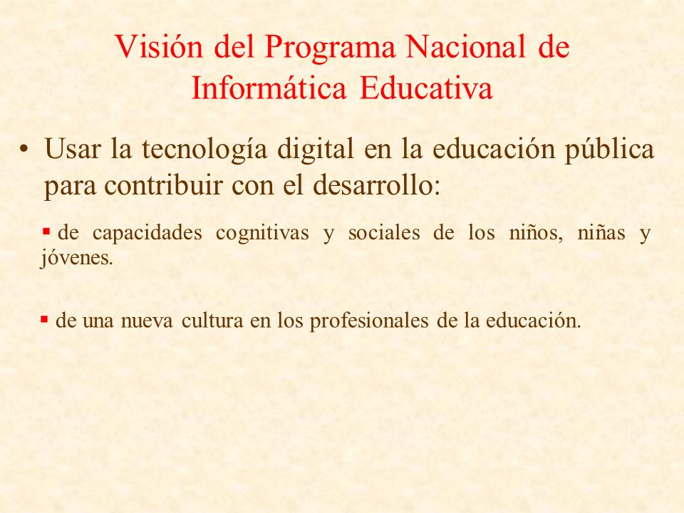 Visión del Programa Nacional de Informática Educativa Usar la tecnología digital en la educación pública para contribuir con el desarrollo: de capacid