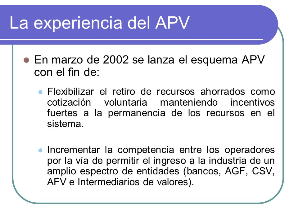 La experiencia del APV En marzo de 2002 se lanza el esquema APV con el fin de: Flexibilizar el retiro de recursos ahorrados como cotización voluntaria