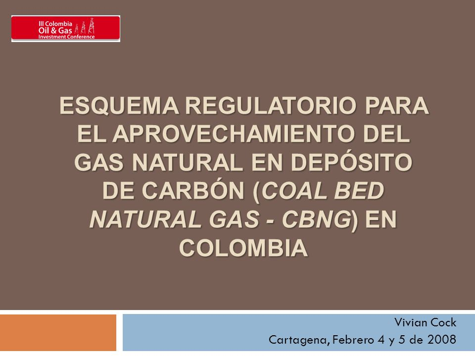ESQUEMA REGULATORIO PARA EL APROVECHAMIENTO DEL GAS NATURAL EN DEPÓSITO DE CARBÓN (COAL BED NATURAL GAS - CBNG) EN COLOMBIA Vivian Cock Cartagena, Febrero 4 y 5 de 2008