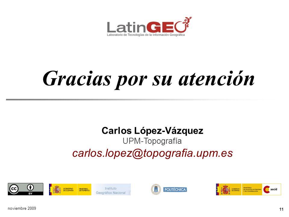 Gracias por su atención 11 noviembre 2009 Carlos López-Vázquez UPM-Topografía carlos.lopez@topografia.upm.es