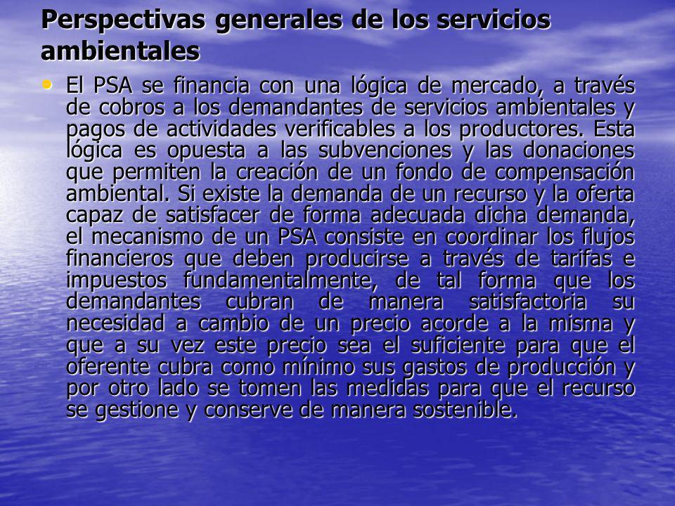 Perspectivas generales de los servicios ambientales El PSA se financia con una lógica de mercado, a través de cobros a los demandantes de servicios am