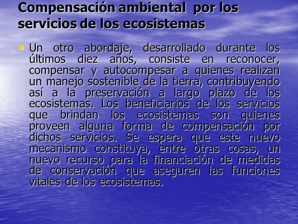 Compensación ambiental por los servicios de los ecosistemas Un otro abordaje, desarrollado durante los últimos diez años, consiste en reconocer, compe