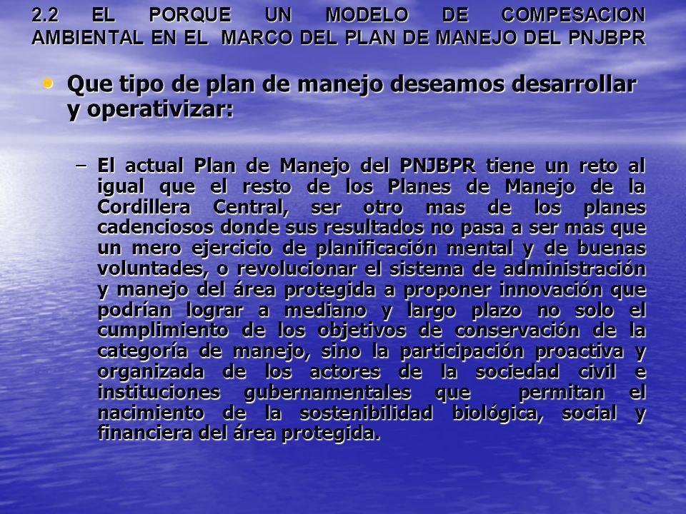 2.2 EL PORQUE UN MODELO DE COMPESACION AMBIENTAL EN EL MARCO DEL PLAN DE MANEJO DEL PNJBPR Que tipo de plan de manejo deseamos desarrollar y operativi