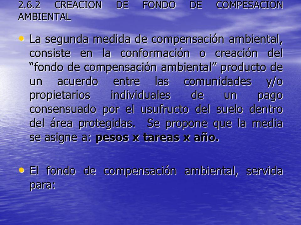 2.6.2 CREACION DE FONDO DE COMPESACION AMBIENTAL La segunda medida de compensación ambiental, consiste en la conformación o creación del fondo de comp