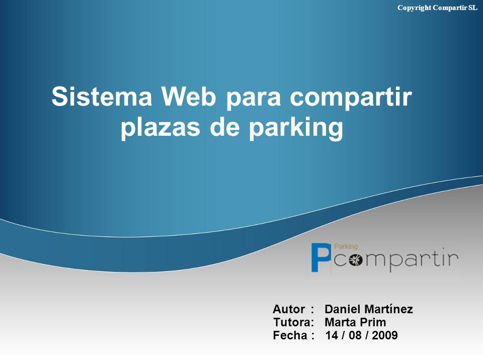 Copyright Compartir SL Sistema Web para compartir plazas de parking Autor : Daniel Martínez Tutora: Marta Prim Fecha : 14 / 08 / 2009