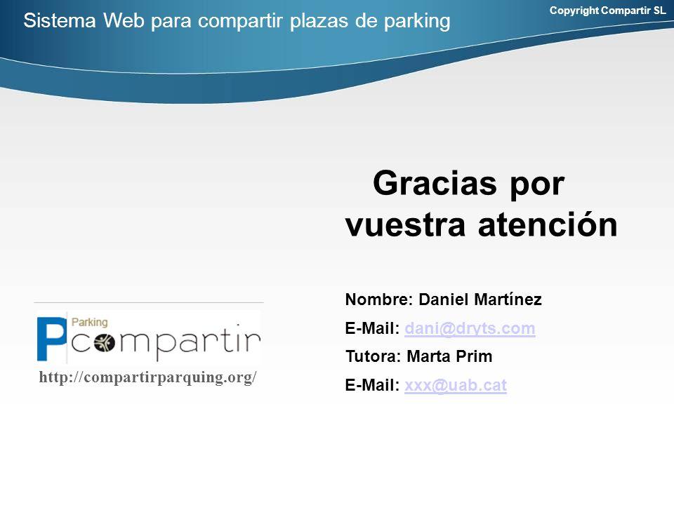 Copyright Compartir SL http://compartirparquing.org/ Gracias por vuestra atención Nombre: Daniel Martínez E-Mail: dani@dryts.comdani@dryts.com Tutora: Marta Prim E-Mail: xxx@uab.catxxx@uab.cat Sistema Web para compartir plazas de parking
