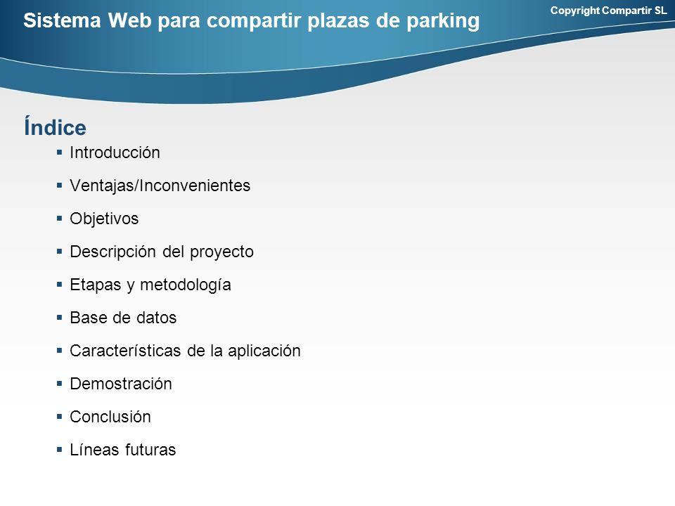 Copyright Compartir SL Sistema Web para compartir plazas de parking Introducción Ventajas/Inconvenientes Objetivos Descripción del proyecto Etapas y metodología Base de datos Características de la aplicación Demostración Conclusión Líneas futuras Índice