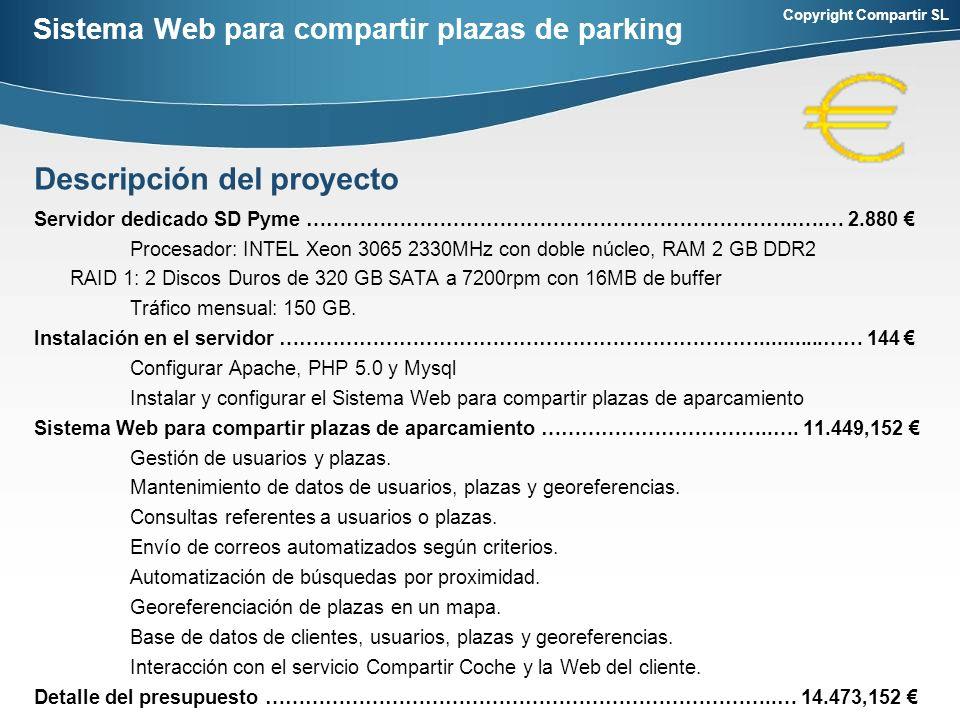 Copyright Compartir SL Sistema Web para compartir plazas de parking Servidor dedicado SD Pyme ………………………………………………………………..….… 2.880 Procesador: INTEL Xeon 3065 2330MHz con doble núcleo, RAM 2 GB DDR2 RAID 1: 2 Discos Duros de 320 GB SATA a 7200rpm con 16MB de buffer Tráfico mensual: 150 GB.