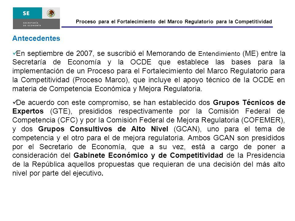 Antecedentes En septiembre de 2007, se suscribió el Memorando de Entendimiento (ME) entre la Secretaría de Economía y la OCDE que establece las bases para la implementación de un Proceso para el Fortalecimiento del Marco Regulatorio para la Competitividad (Proceso Marco), que incluye el apoyo técnico de la OCDE en materia de Competencia Económica y Mejora Regulatoria.