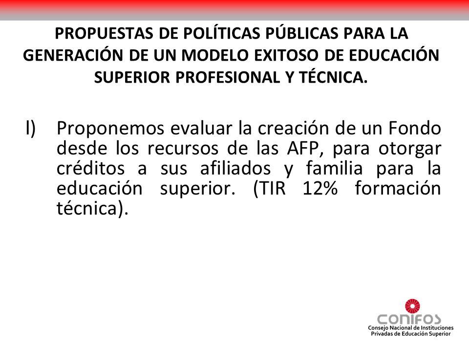 PROPUESTAS DE POLÍTICAS PÚBLICAS PARA LA GENERACIÓN DE UN MODELO EXITOSO DE EDUCACIÓN SUPERIOR PROFESIONAL Y TÉCNICA. I ) Proponemos evaluar la creaci