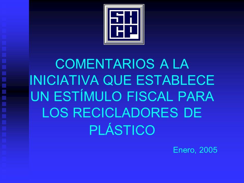 COMENTARIOS A LA INICIATIVA QUE ESTABLECE UN ESTÍMULO FISCAL PARA LOS RECICLADORES DE PLÁSTICO Enero, 2005