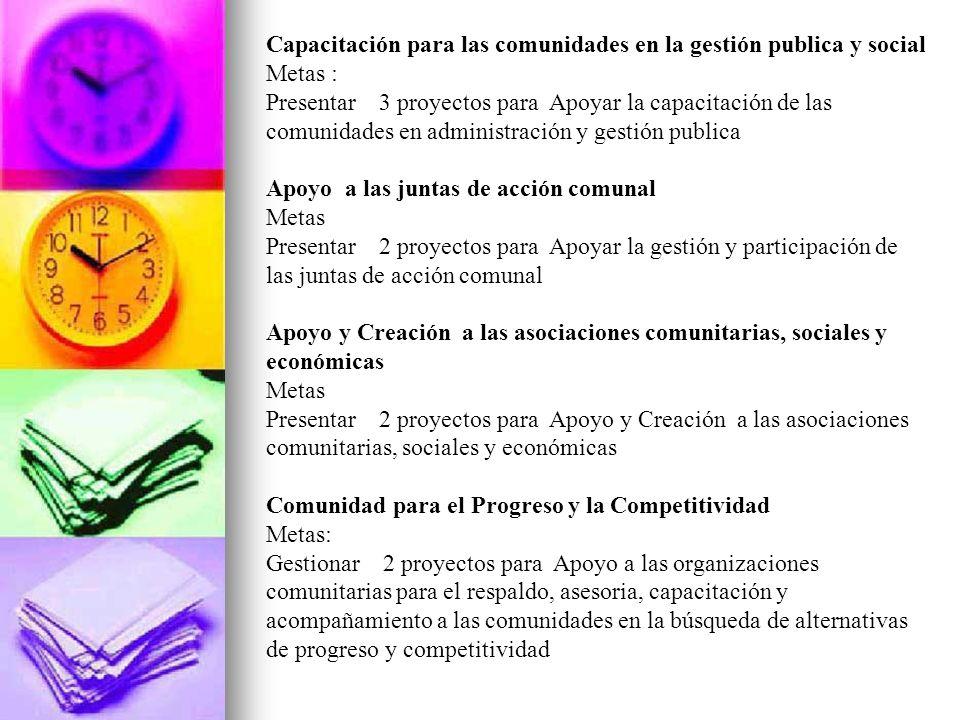 Capacitación para las comunidades en la gestión publica y social Metas : Presentar 3 proyectos para Apoyar la capacitación de las comunidades en admin