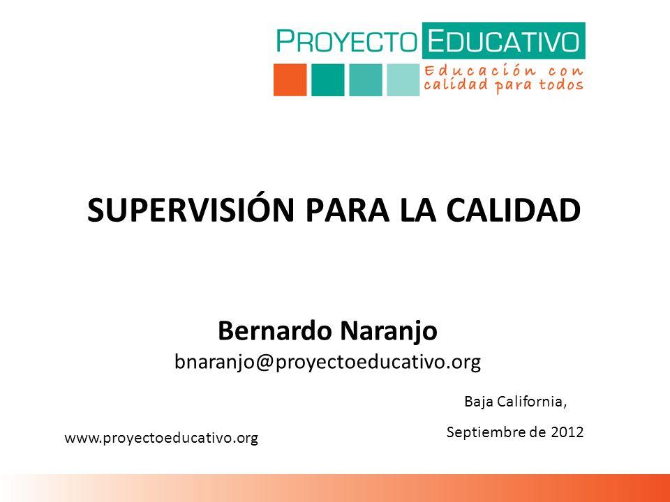 SUPERVISIÓN PARA LA CALIDAD Baja California, Septiembre de 2012 Bernardo Naranjo bnaranjo@proyectoeducativo.org www.proyectoeducativo.org