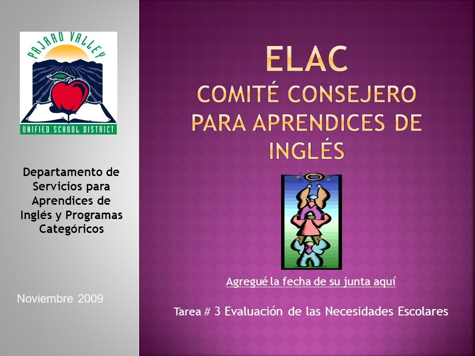 Agregué la fecha de su junta aquí Tarea # 3 Evaluación de las Necesidades Escolares Departamento de Servicios para Aprendices de Inglés y Programas Categóricos Noviembre 2009