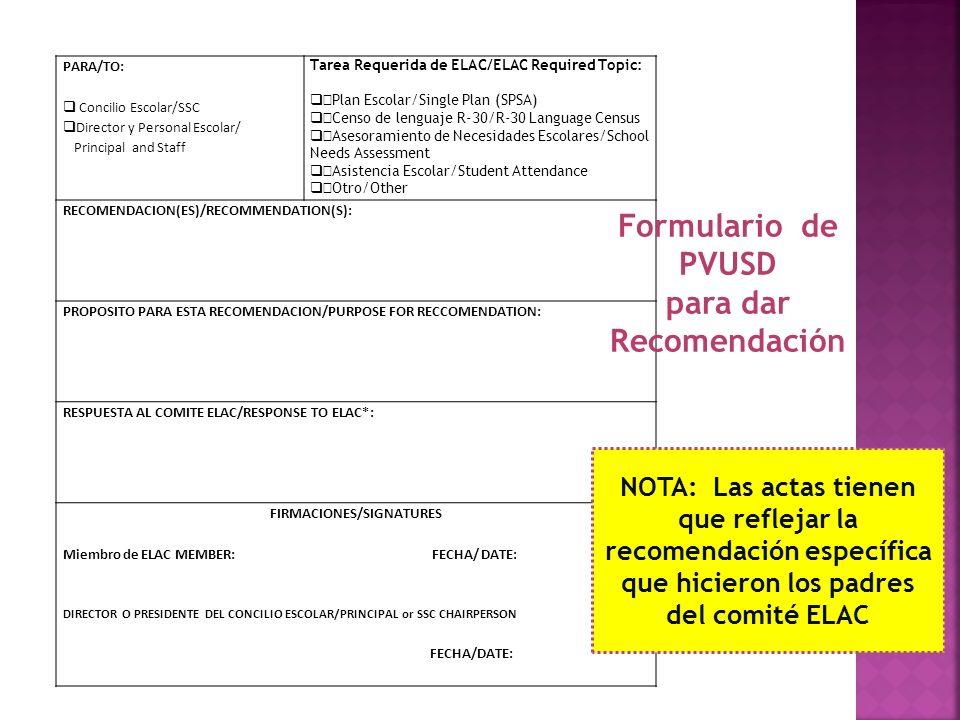 PARA/TO: Concilio Escolar/SSC Director y Personal Escolar/ Principal and Staff Tarea Requerida de ELAC/ELAC Required Topic: Plan Escolar/Single Plan (SPSA) Censo de lenguaje R-30/R-30 Language Census Asesoramiento de Necesidades Escolares/School Needs Assessment Asistencia Escolar/Student Attendance Otro/Other RECOMENDACION(ES)/RECOMMENDATION(S): PROPOSITO PARA ESTA RECOMENDACION/PURPOSE FOR RECCOMENDATION: RESPUESTA AL COMITE ELAC/RESPONSE TO ELAC*: FIRMACIONES/SIGNATURES Miembro de ELAC MEMBER: FECHA/ DATE: DIRECTOR O PRESIDENTE DEL CONCILIO ESCOLAR/PRINCIPAL or SSC CHAIRPERSON FECHA/DATE: Formulario de PVUSD para dar Recomendación NOTA: Las actas tienen que reflejar la recomendación específica que hicieron los padres del comité ELAC