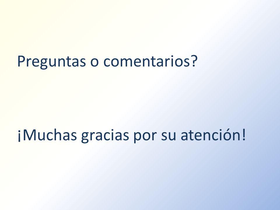 Preguntas o comentarios? ¡Muchas gracias por su atención!