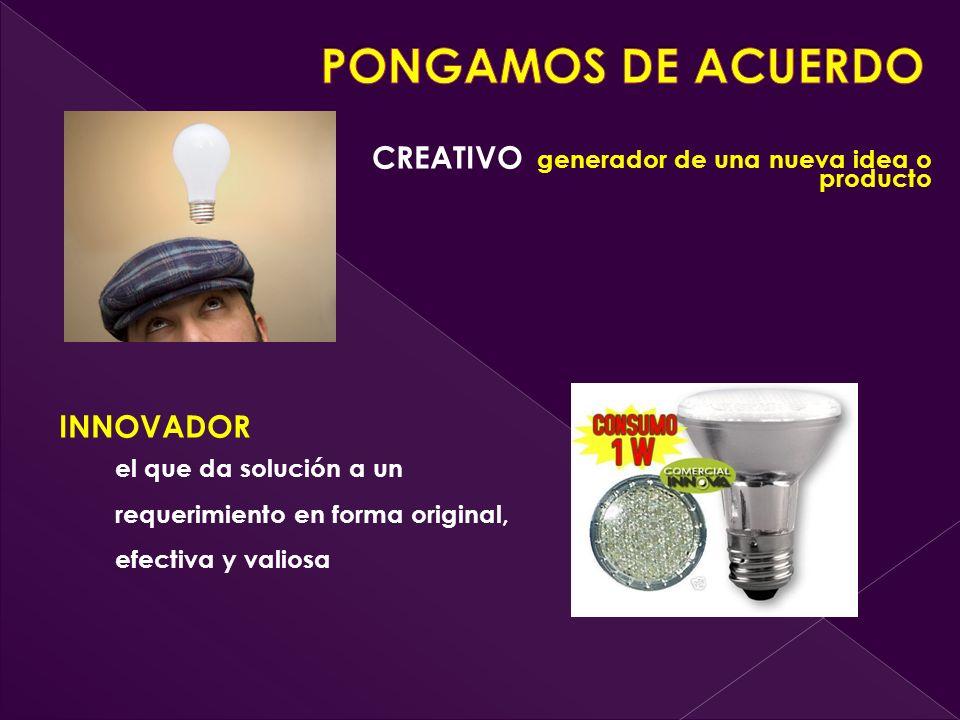 CREATIVO generador de una nueva idea o producto INNOVADOR el que da solución a un requerimiento en forma original, efectiva y valiosa