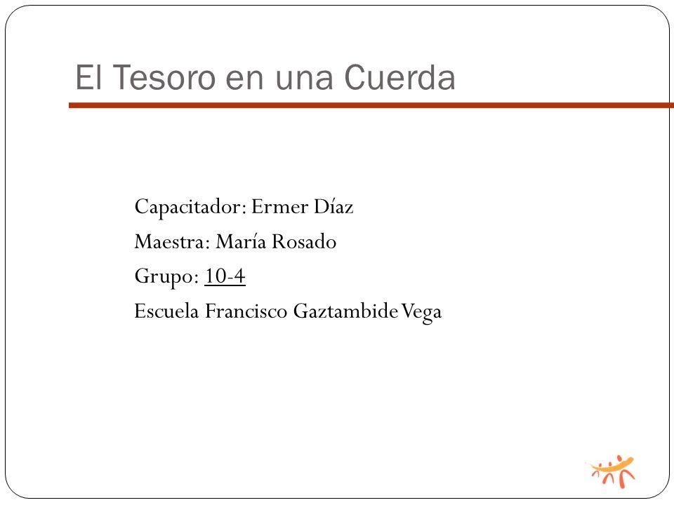 El Tesoro en una Cuerda Capacitador: Ermer Díaz Maestra: María Rosado Grupo: 10-4 Escuela Francisco Gaztambide Vega