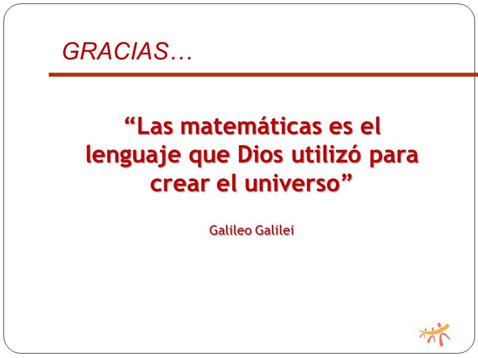 GRACIAS… Las matemáticas es el lenguaje que Dios utilizó para crear el universo Galileo Galilei