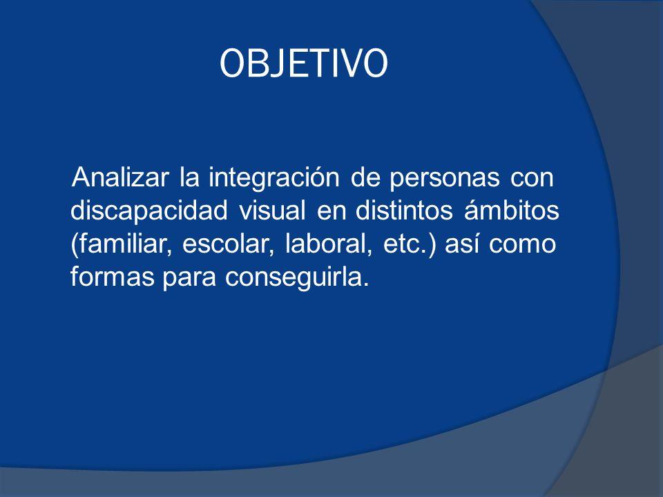 OBJETIVO Analizar la integración de personas con discapacidad visual en distintos ámbitos (familiar, escolar, laboral, etc.) así como formas para conseguirla.