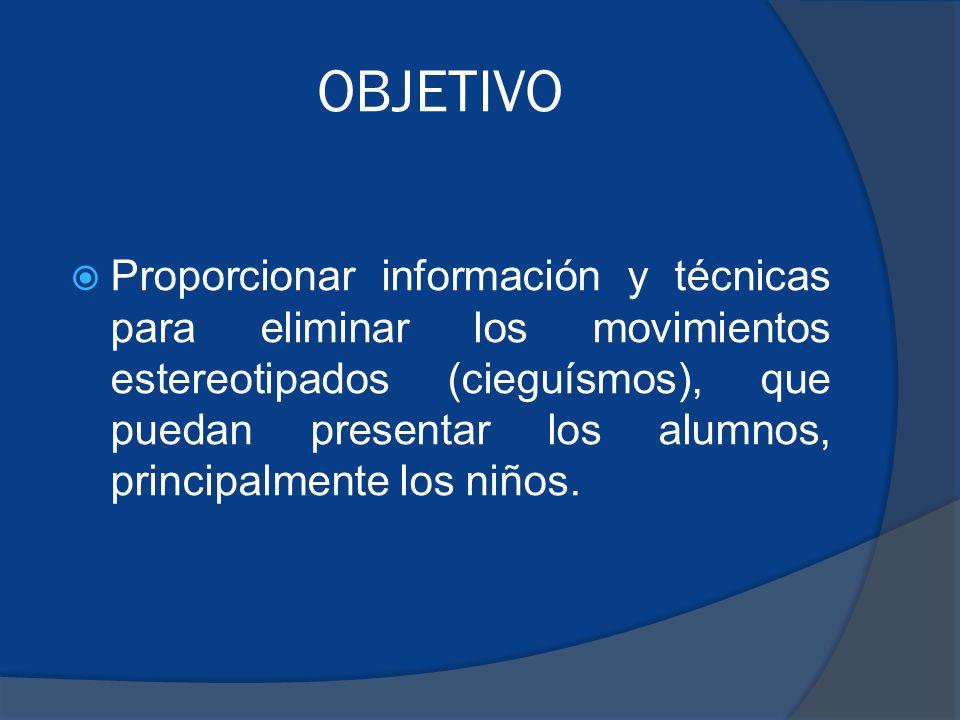OBJETIVO Proporcionar información y técnicas para eliminar los movimientos estereotipados (cieguísmos), que puedan presentar los alumnos, principalmente los niños.