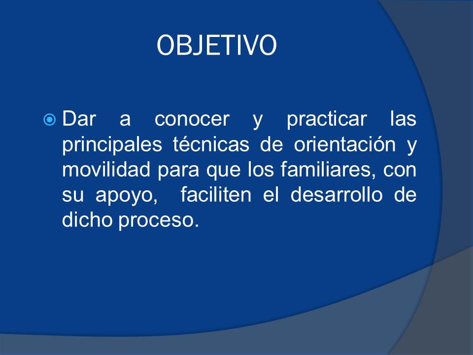 OBJETIVO Dar a conocer y practicar las principales técnicas de orientación y movilidad para que los familiares, con su apoyo, faciliten el desarrollo de dicho proceso.