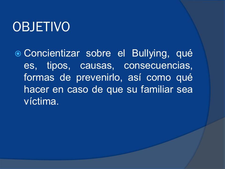 OBJETIVO Concientizar sobre el Bullying, qué es, tipos, causas, consecuencias, formas de prevenirlo, así como qué hacer en caso de que su familiar sea víctima.