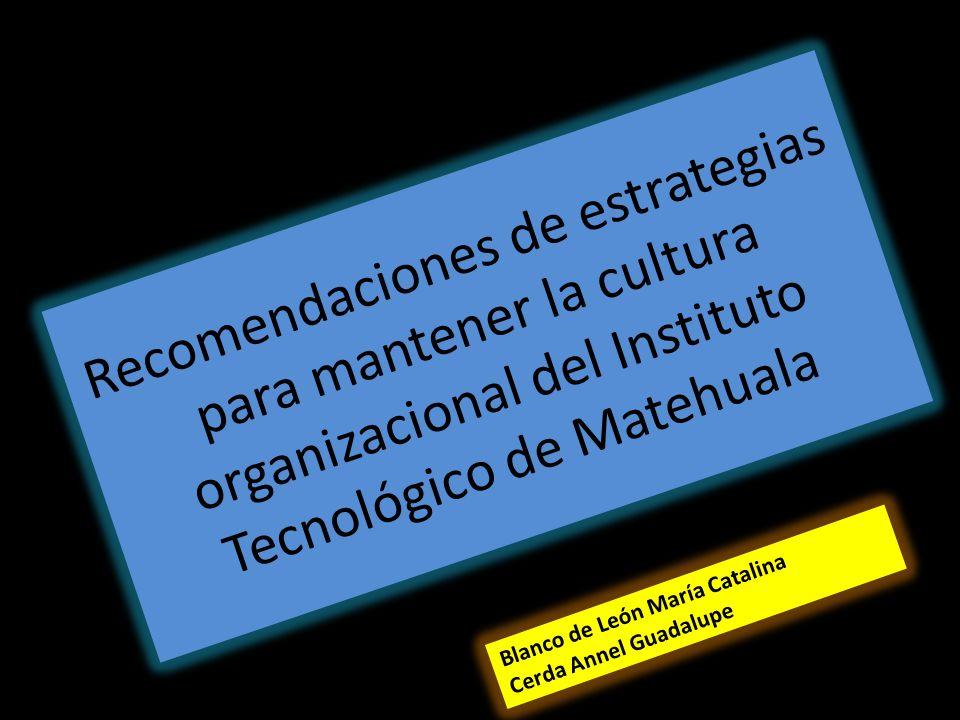 Recomendaciones de estrategias para mantener la cultura organizacional del Instituto Tecnológico de Matehuala Blanco de León María Catalina Cerda Anne