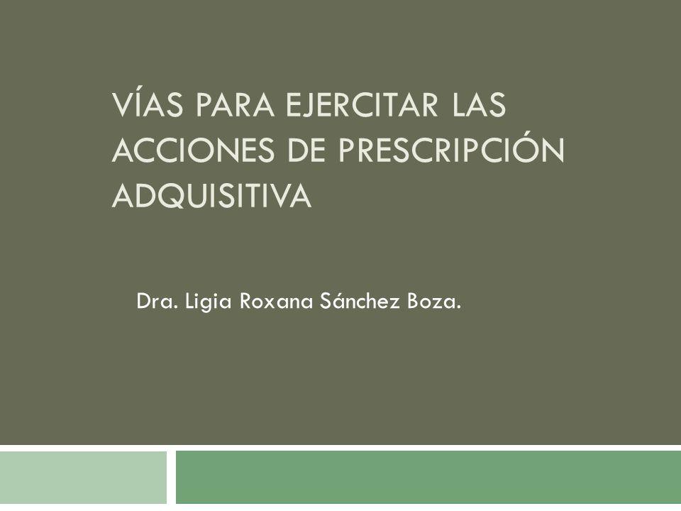 VÍAS PARA EJERCITAR LAS ACCIONES DE PRESCRIPCIÓN ADQUISITIVA Dra. Ligia Roxana Sánchez Boza.
