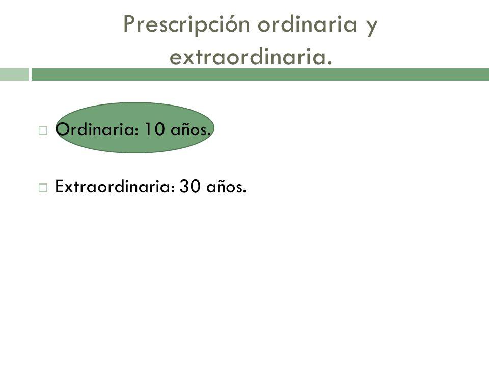 Prescripción ordinaria y extraordinaria. Ordinaria: 10 años. Extraordinaria: 30 años.